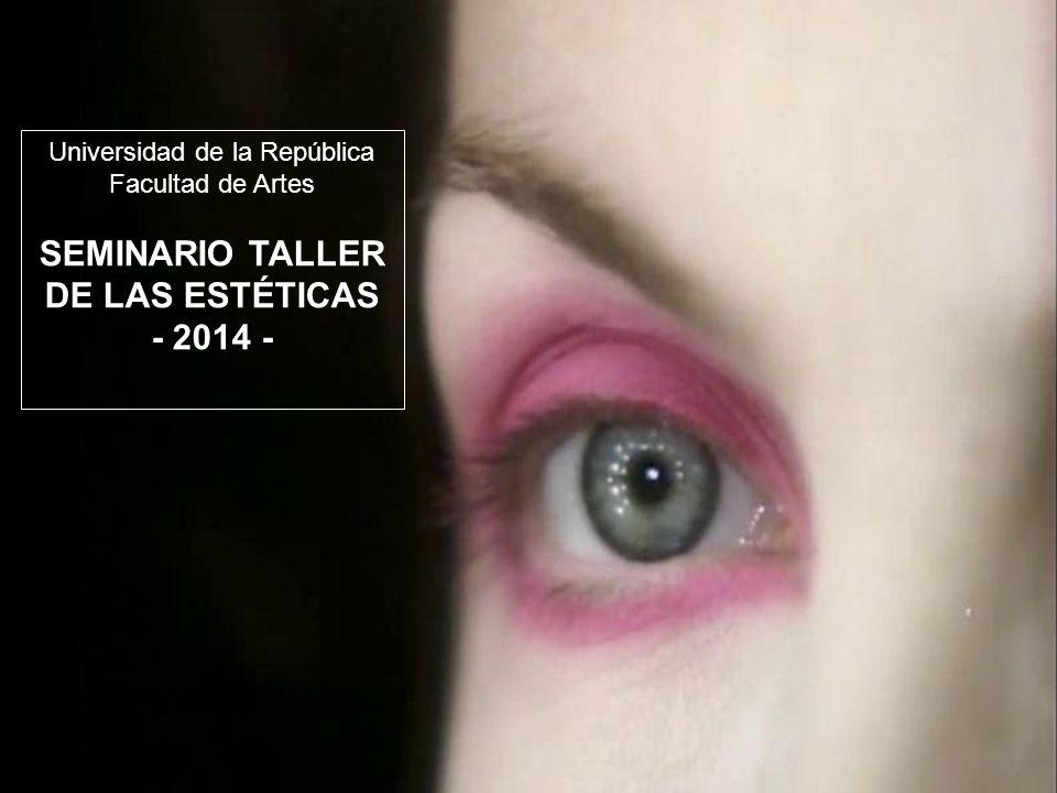 Universidad de la República Facultad de Artes SEMINARIO TALLER DE LAS ESTÉTICAS - 2014 -
