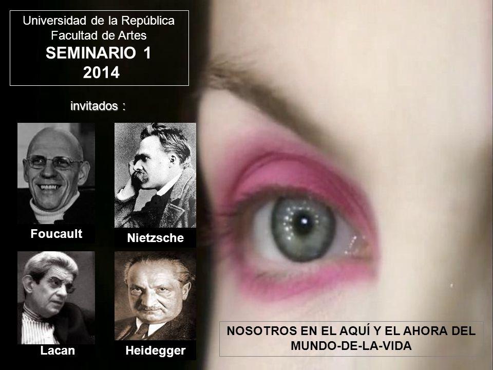 Nietzsche HeideggerLacan Foucault Universidad de la República Facultad de Artes SEMINARIO 1 2014 invitados : NOSOTROS EN EL AQUÍ Y EL AHORA DEL MUNDO-