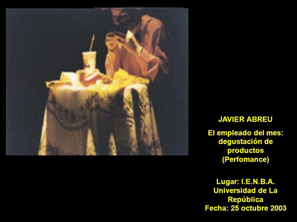 JAVIER ABREU El empleado del mes: degustación de productos (Perfomance) Lugar: I.E.N.B.A. Universidad de La República Fecha: 25 octubre 2003