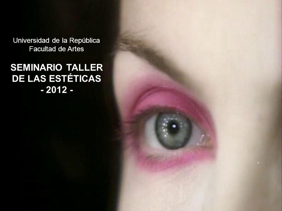 Universidad de la República Facultad de Artes SEMINARIO TALLER DE LAS ESTÉTICAS - 2012 -