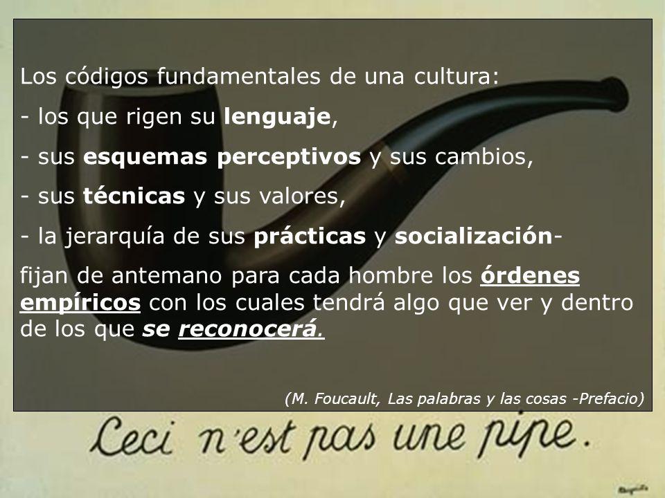 Los códigos fundamentales de una cultura: - los que rigen su lenguaje, - sus esquemas perceptivos y sus cambios, - sus técnicas y sus valores, - la je