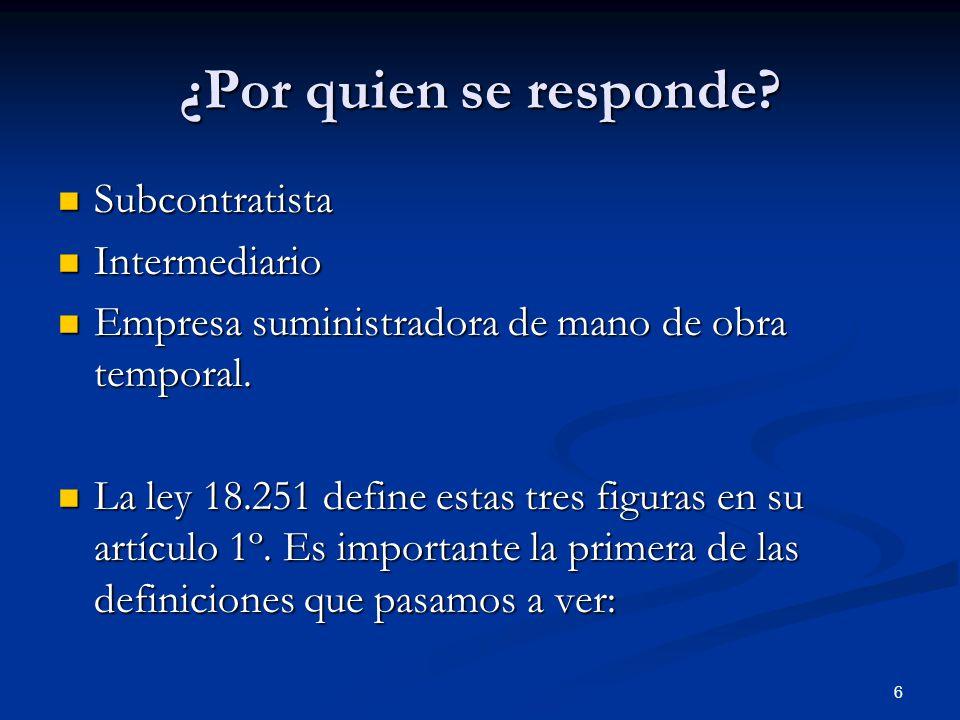 6 ¿Por quien se responde? Subcontratista Subcontratista Intermediario Intermediario Empresa suministradora de mano de obra temporal. Empresa suministr