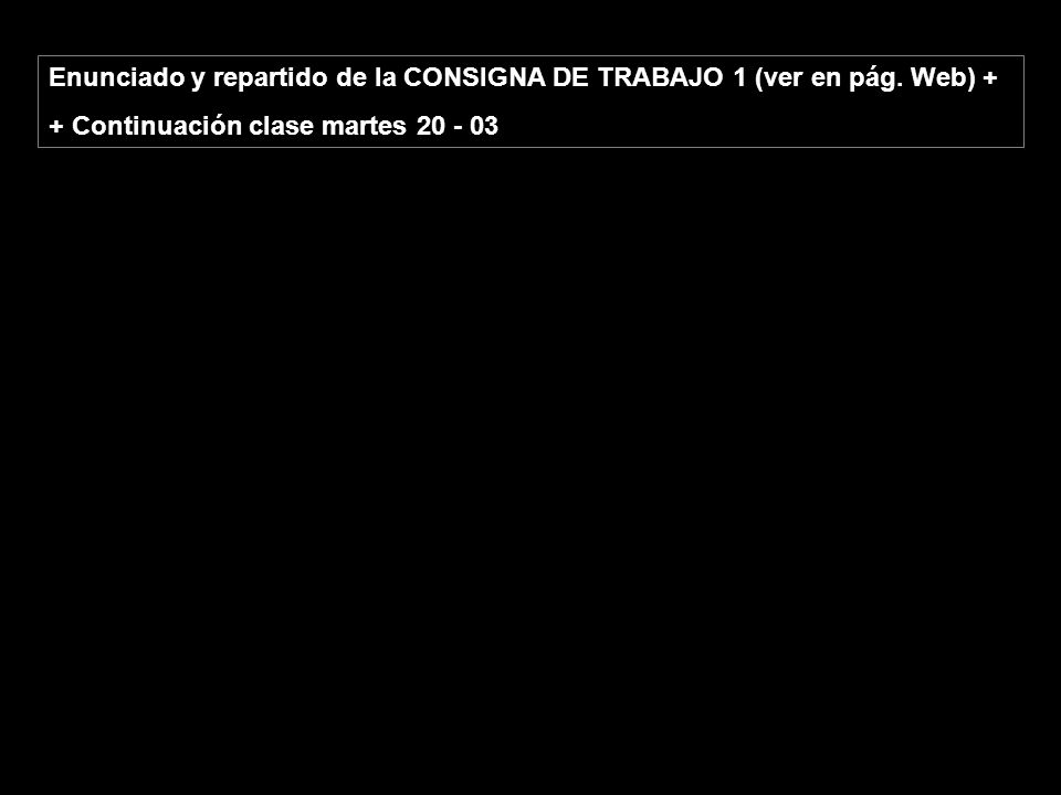 Enunciado y repartido de la CONSIGNA DE TRABAJO 1 (ver en pág. Web) + + Continuación clase martes 20 - 03
