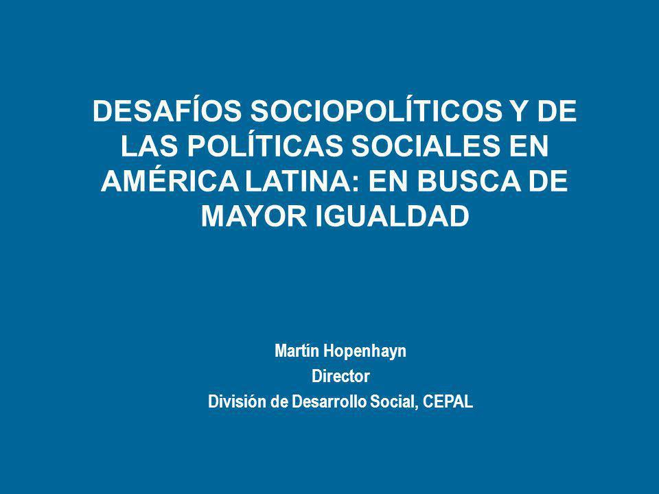DESAFÍOS SOCIOPOLÍTICOS Y DE LAS POLÍTICAS SOCIALES EN AMÉRICA LATINA: EN BUSCA DE MAYOR IGUALDAD Martín Hopenhayn Director División de Desarrollo Social, CEPAL