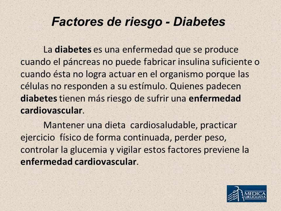 Factores de riesgo - Diabetes La diabetes es una enfermedad que se produce cuando el páncreas no puede fabricar insulina suficiente o cuando ésta no logra actuar en el organismo porque las células no responden a su estímulo.