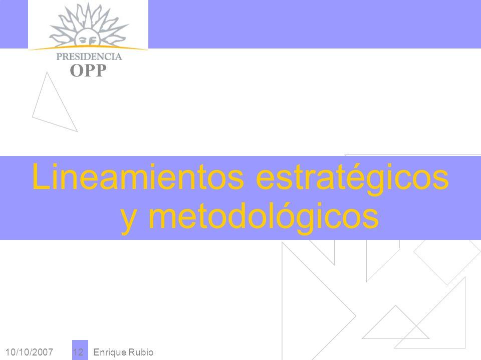 10/10/2007 Enrique Rubio 12 PRESIDENCIA OPP Lineamientos estratégicos y metodológicos