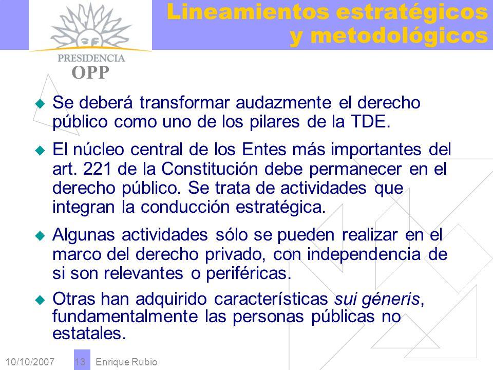 10/10/2007 Enrique Rubio 13 Lineamientos estratégicos y metodológicos PRESIDENCIA OPP Se deberá transformar audazmente el derecho público como uno de los pilares de la TDE.
