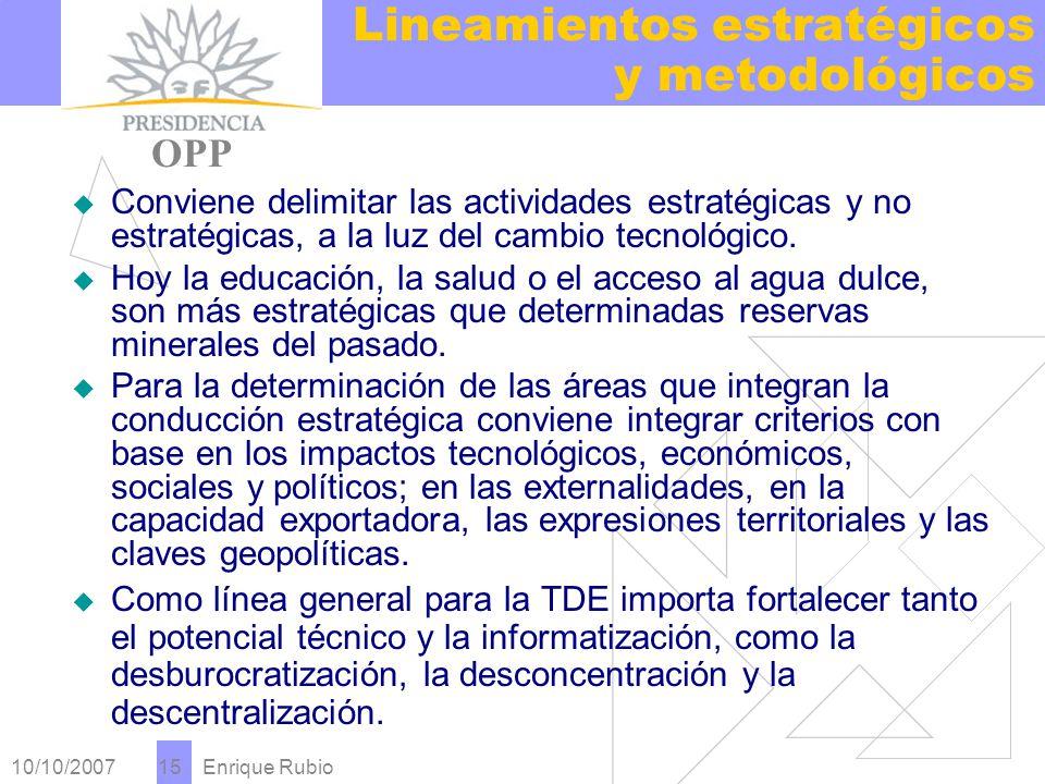 10/10/2007 Enrique Rubio 15 Lineamientos estratégicos y metodológicos PRESIDENCIA OPP Conviene delimitar las actividades estratégicas y no estratégicas, a la luz del cambio tecnológico.