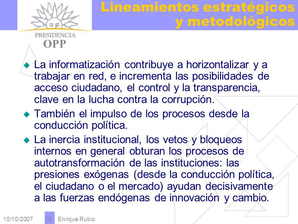 10/10/2007 Enrique Rubio 16 Lineamientos estratégicos y metodológicos PRESIDENCIA OPP La informatización contribuye a horizontalizar y a trabajar en red, e incrementa las posibilidades de acceso ciudadano, el control y la transparencia, clave en la lucha contra la corrupción.