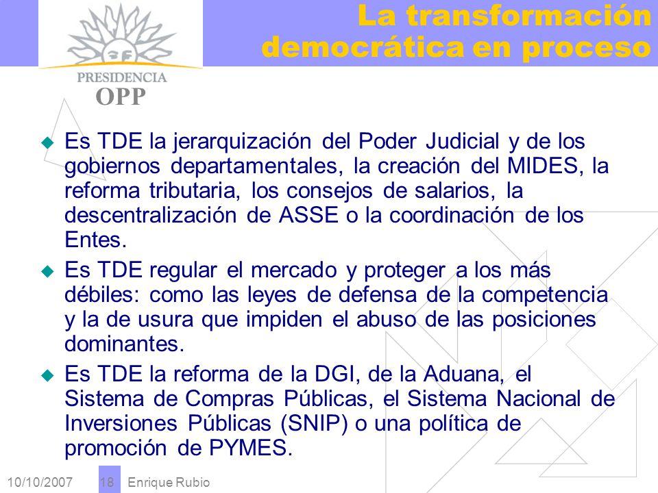 10/10/2007 Enrique Rubio 18 La transformación democrática en proceso PRESIDENCIA OPP Es TDE la jerarquización del Poder Judicial y de los gobiernos departamentales, la creación del MIDES, la reforma tributaria, los consejos de salarios, la descentralización de ASSE o la coordinación de los Entes.