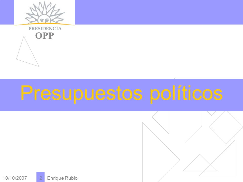 10/10/2007 Enrique Rubio 2 PRESIDENCIA OPP Presupuestos políticos
