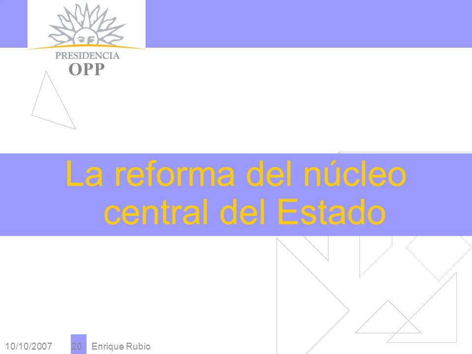 10/10/2007 Enrique Rubio 20 PRESIDENCIA OPP La reforma del núcleo central del Estado