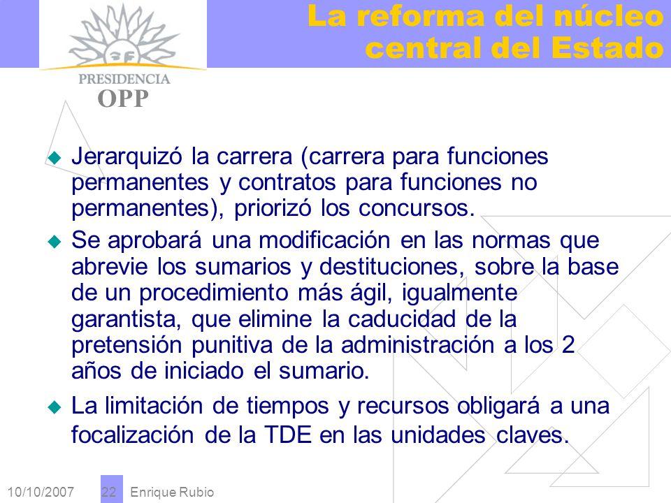 10/10/2007 Enrique Rubio 22 La reforma del núcleo central del Estado PRESIDENCIA OPP Jerarquizó la carrera (carrera para funciones permanentes y contratos para funciones no permanentes), priorizó los concursos.