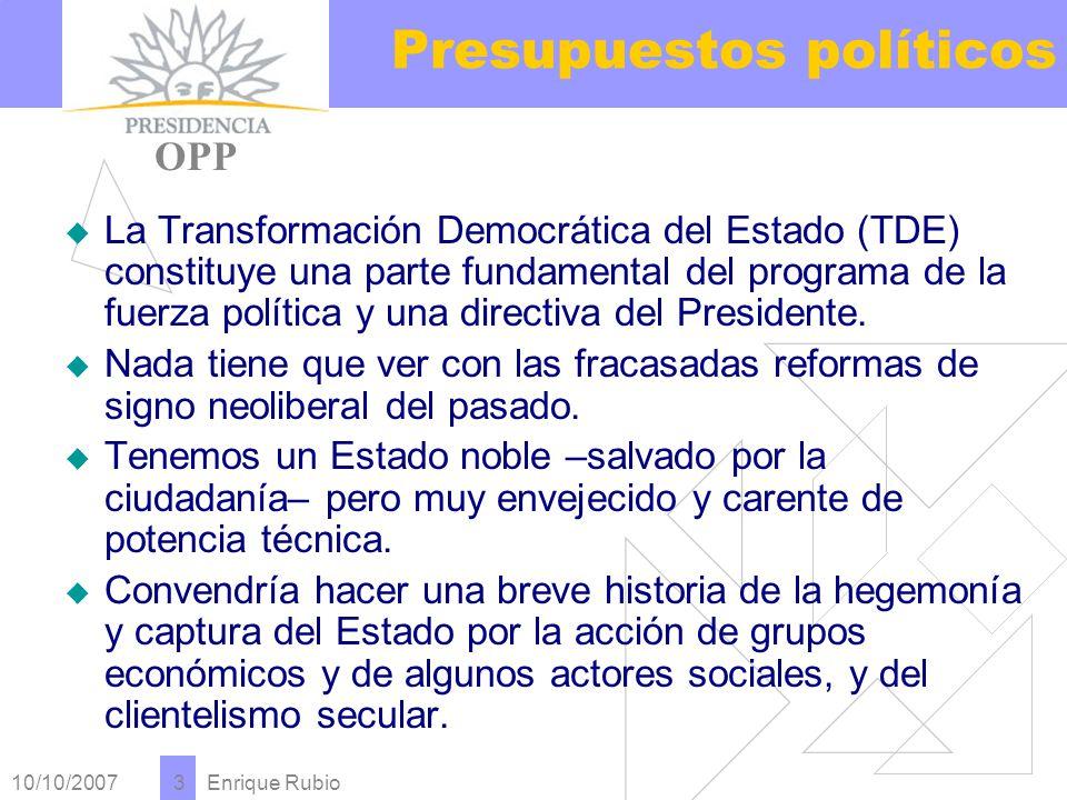 10/10/2007 Enrique Rubio 3 Presupuestos políticos La Transformación Democrática del Estado (TDE) constituye una parte fundamental del programa de la fuerza política y una directiva del Presidente.