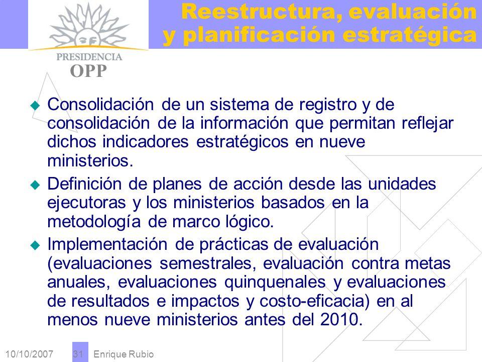 10/10/2007 Enrique Rubio 31 Reestructura, evaluación y planificación estratégica PRESIDENCIA OPP Consolidación de un sistema de registro y de consolidación de la información que permitan reflejar dichos indicadores estratégicos en nueve ministerios.
