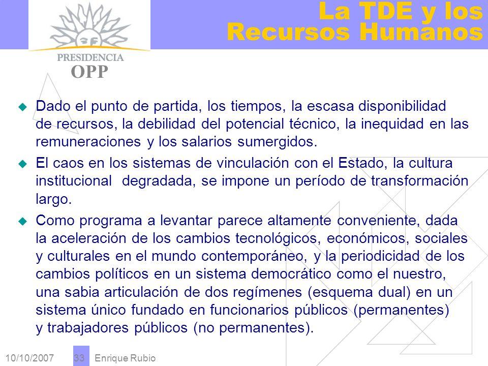 10/10/2007 Enrique Rubio 33 La TDE y los Recursos Humanos PRESIDENCIA OPP Dado el punto de partida, los tiempos, la escasa disponibilidad de recursos, la debilidad del potencial técnico, la inequidad en las remuneraciones y los salarios sumergidos.