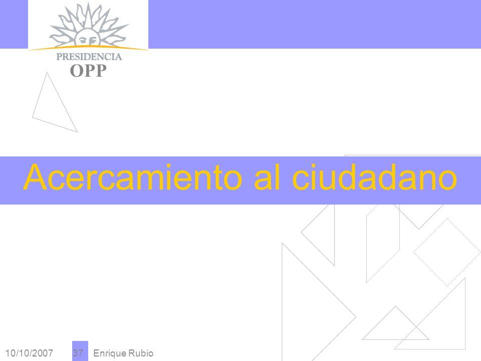10/10/2007 Enrique Rubio 37 PRESIDENCIA OPP Acercamiento al ciudadano