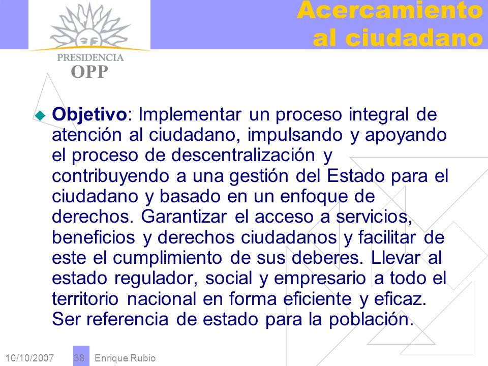 10/10/2007 Enrique Rubio 38 Acercamiento al ciudadano PRESIDENCIA OPP Objetivo: Implementar un proceso integral de atención al ciudadano, impulsando y apoyando el proceso de descentralización y contribuyendo a una gestión del Estado para el ciudadano y basado en un enfoque de derechos.