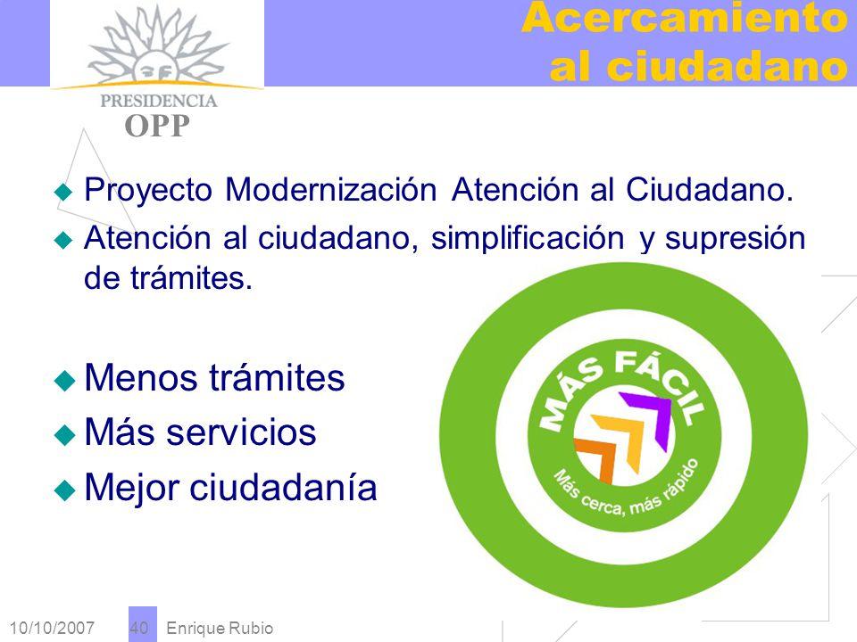10/10/2007 Enrique Rubio 40 Acercamiento al ciudadano PRESIDENCIA OPP Proyecto Modernización Atención al Ciudadano.