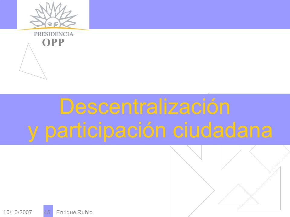 10/10/2007 Enrique Rubio 45 PRESIDENCIA OPP Descentralización y participación ciudadana
