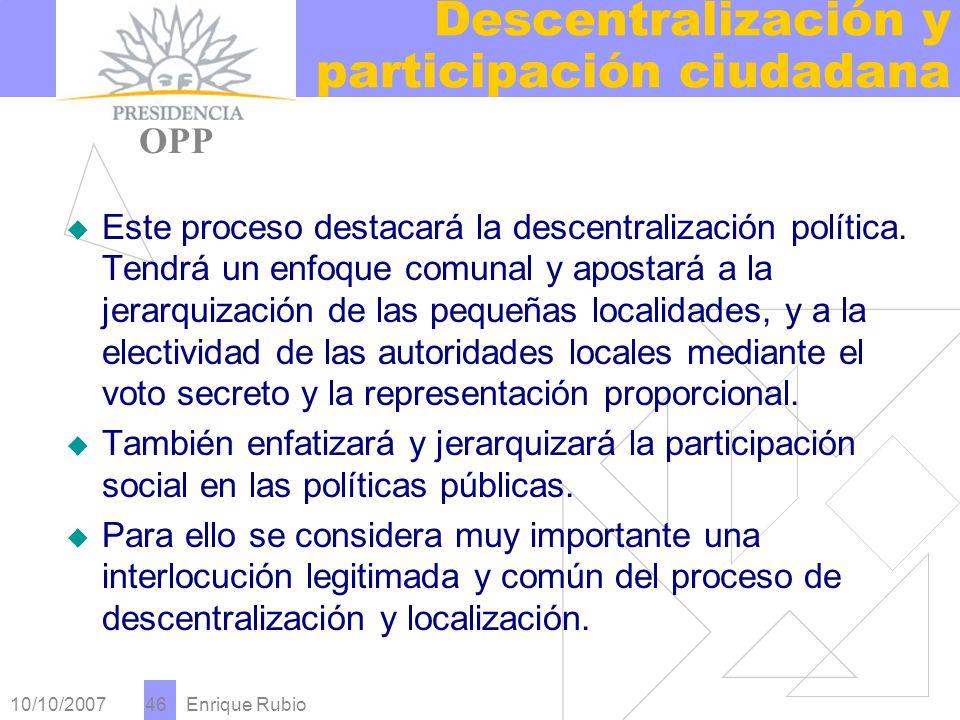 10/10/2007 Enrique Rubio 46 Descentralización y participación ciudadana PRESIDENCIA OPP Este proceso destacará la descentralización política.