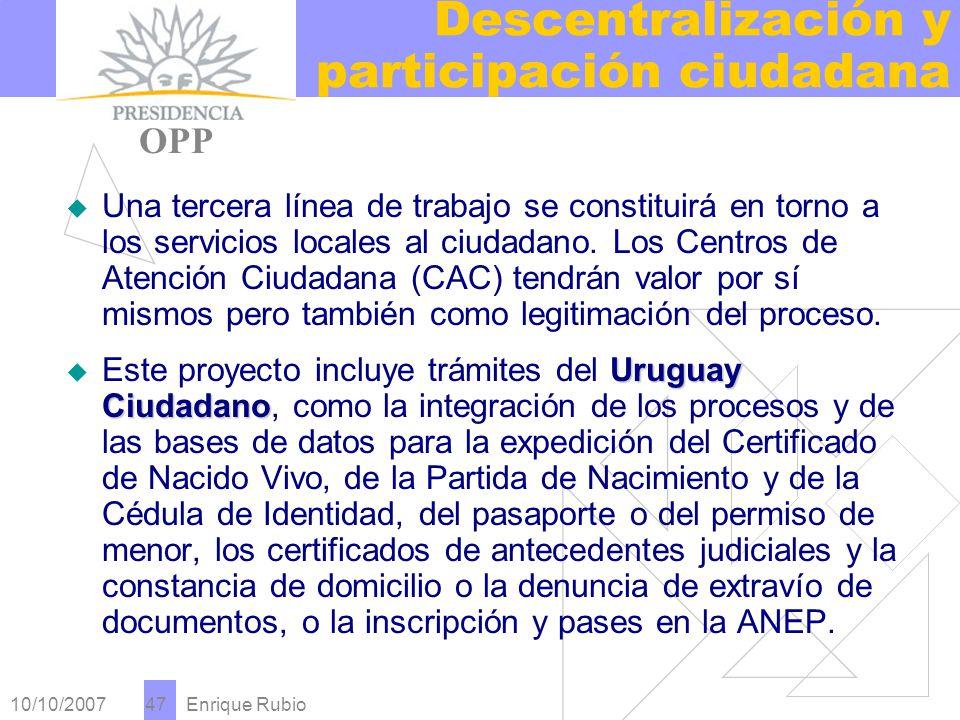 10/10/2007 Enrique Rubio 47 Descentralización y participación ciudadana PRESIDENCIA OPP Una tercera línea de trabajo se constituirá en torno a los servicios locales al ciudadano.