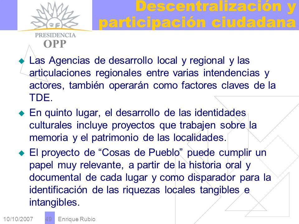 10/10/2007 Enrique Rubio 49 Descentralización y participación ciudadana PRESIDENCIA OPP Las Agencias de desarrollo local y regional y las articulaciones regionales entre varias intendencias y actores, también operarán como factores claves de la TDE.