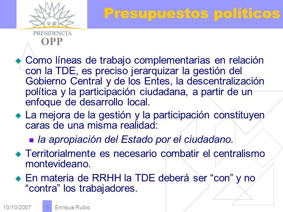 10/10/2007 Enrique Rubio 5 Presupuestos políticos PRESIDENCIA OPP Como líneas de trabajo complementarias en relación con la TDE, es preciso jerarquizar la gestión del Gobierno Central y de los Entes, la descentralización política y la participación ciudadana, a partir de un enfoque de desarrollo local.