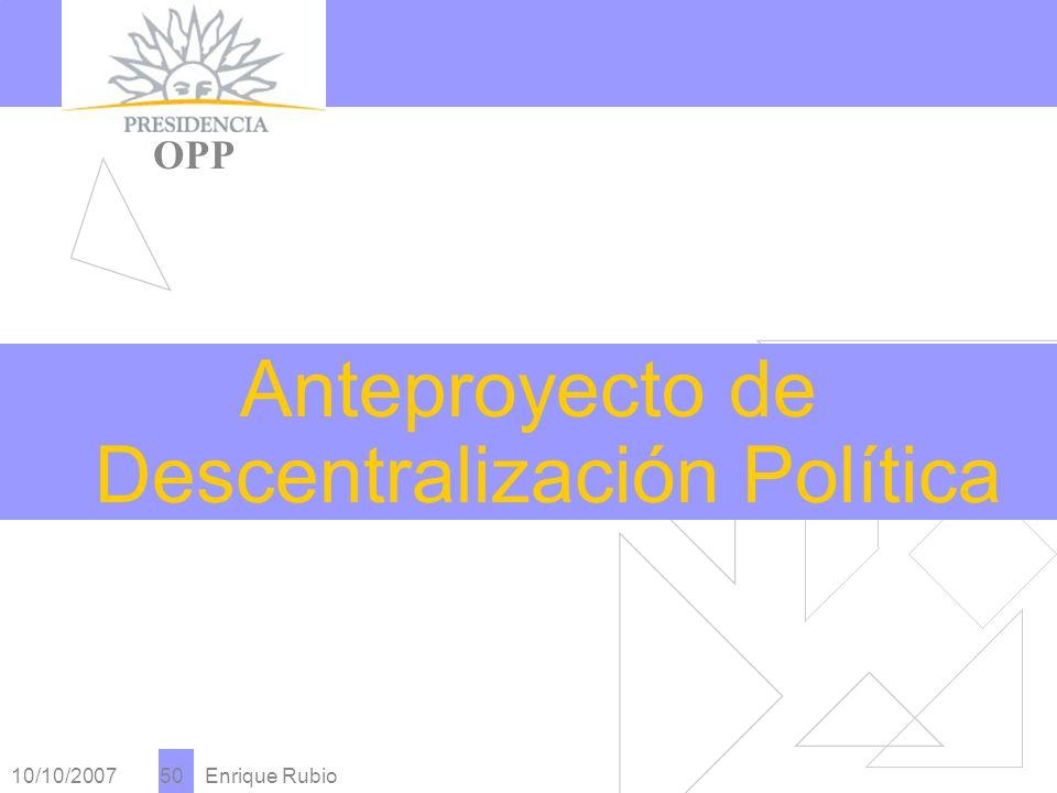10/10/2007 Enrique Rubio 50 PRESIDENCIA OPP Anteproyecto de Descentralización Política