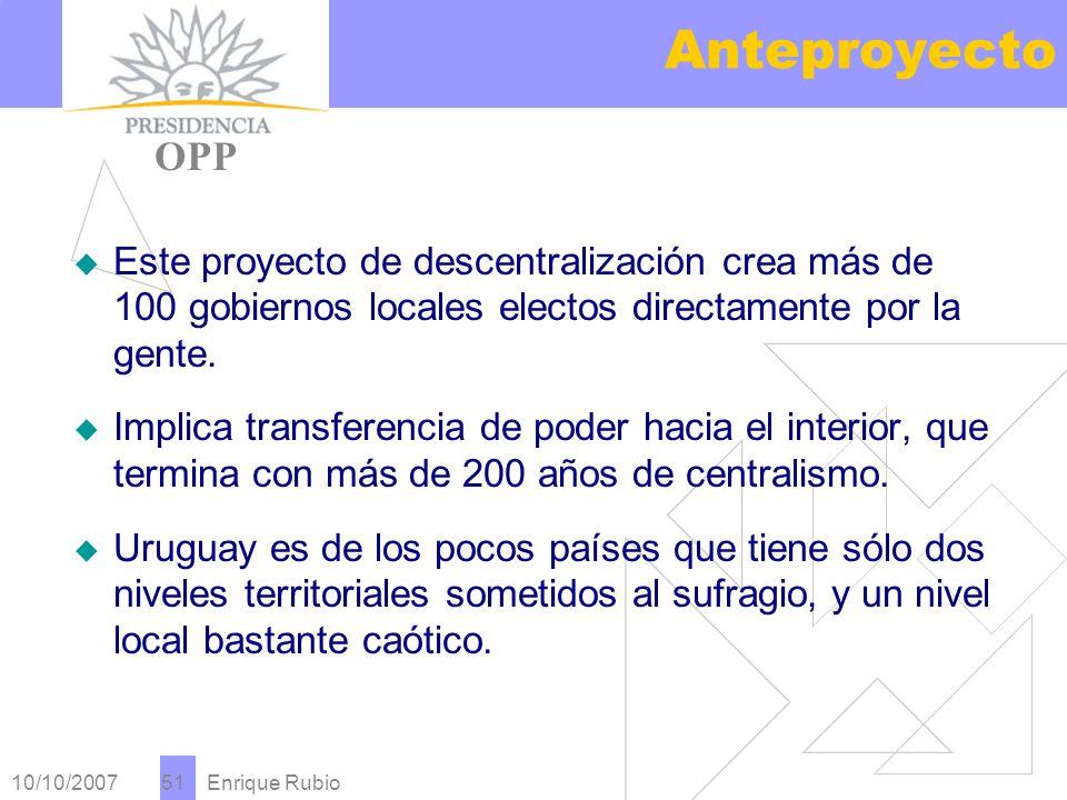 10/10/2007 Enrique Rubio 51 Anteproyecto PRESIDENCIA OPP Este proyecto de descentralización crea más de 100 gobiernos locales electos directamente por la gente.