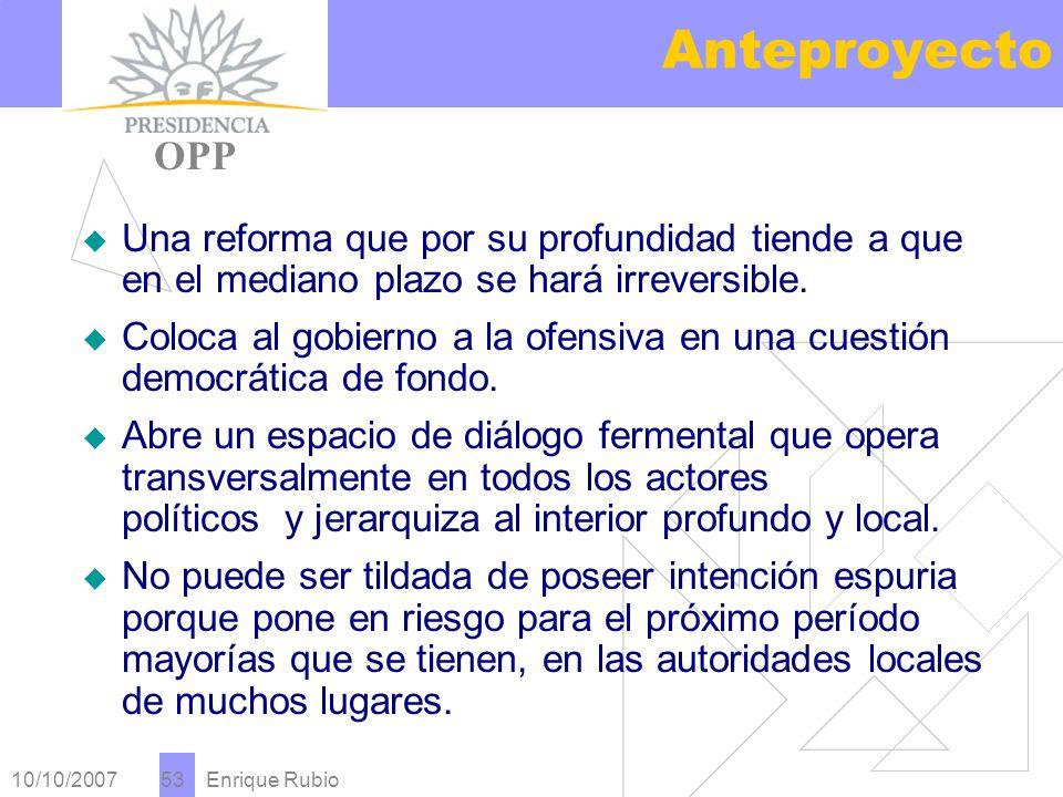 10/10/2007 Enrique Rubio 53 Anteproyecto PRESIDENCIA OPP Una reforma que por su profundidad tiende a que en el mediano plazo se hará irreversible.