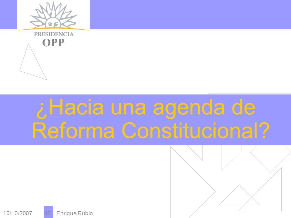 10/10/2007 Enrique Rubio 56 PRESIDENCIA OPP ¿Hacia una agenda de Reforma Constitucional