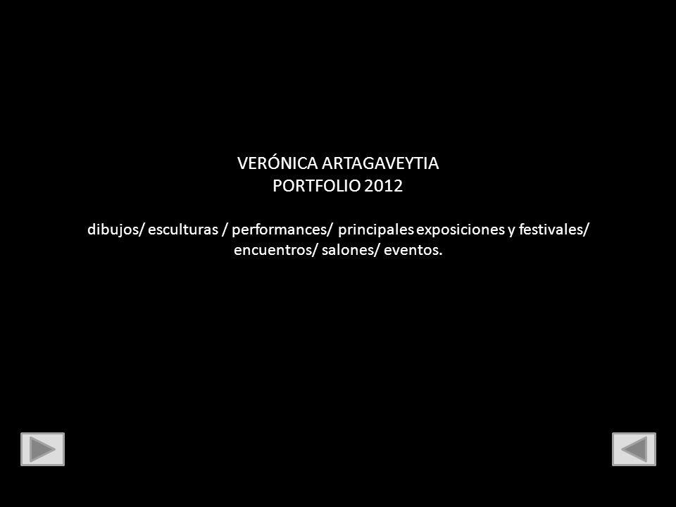 VERÓNICA ARTAGAVEYTIA PORTFOLIO 2012 dibujos/ esculturas / performances/ principales exposiciones y festivales/ encuentros/ salones/ eventos.