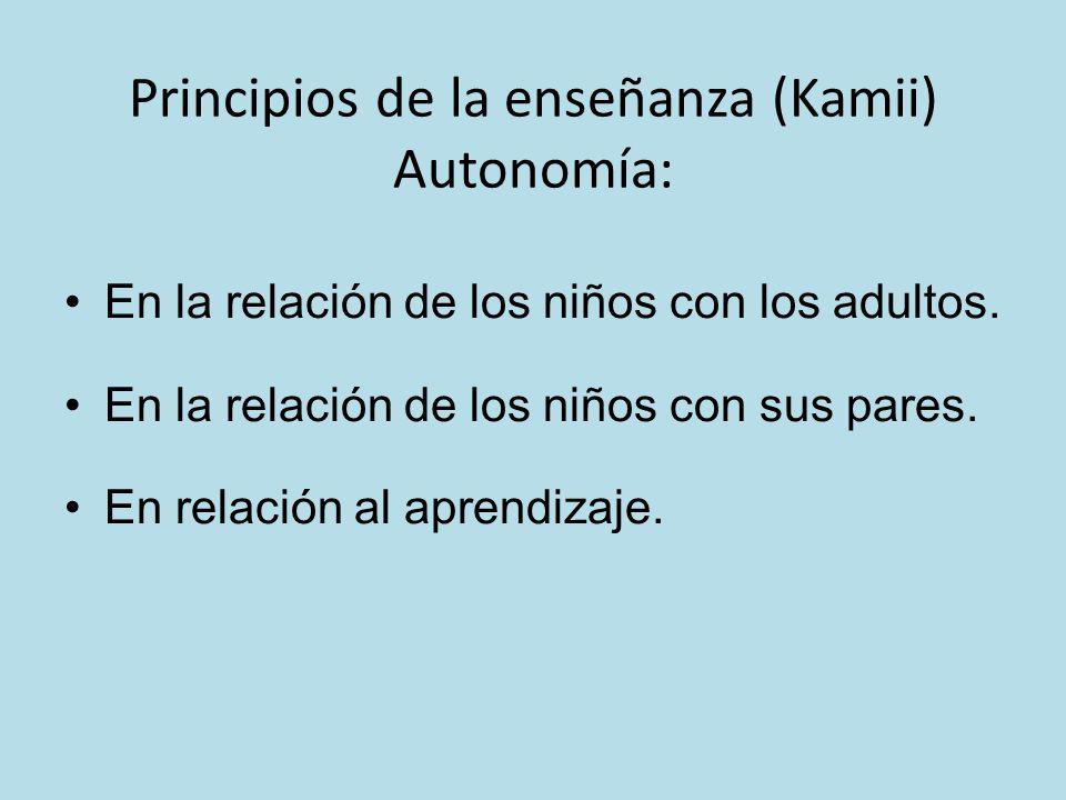 Principios de la enseñanza (Kamii) Autonomía: En la relación de los niños con los adultos. En la relación de los niños con sus pares. En relación al a