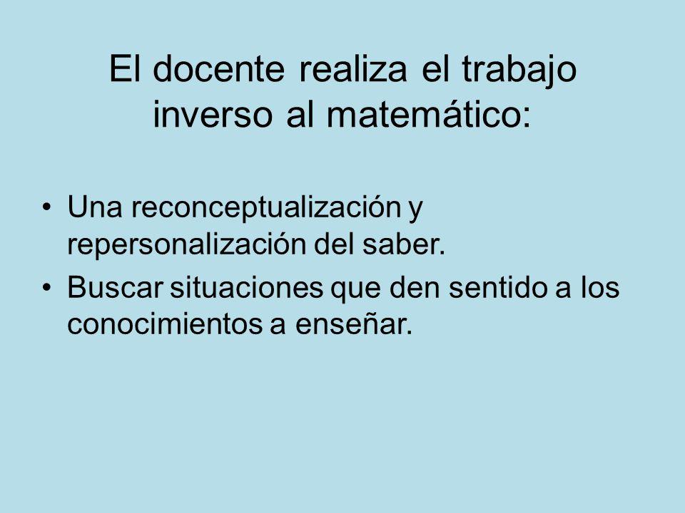 El docente realiza el trabajo inverso al matemático: Una reconceptualización y repersonalización del saber. Buscar situaciones que den sentido a los c