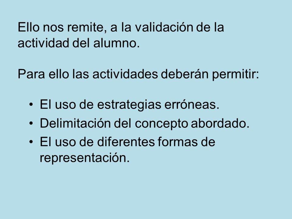 Ello nos remite, a la validación de la actividad del alumno. Para ello las actividades deberán permitir: El uso de estrategias erróneas. Delimitación