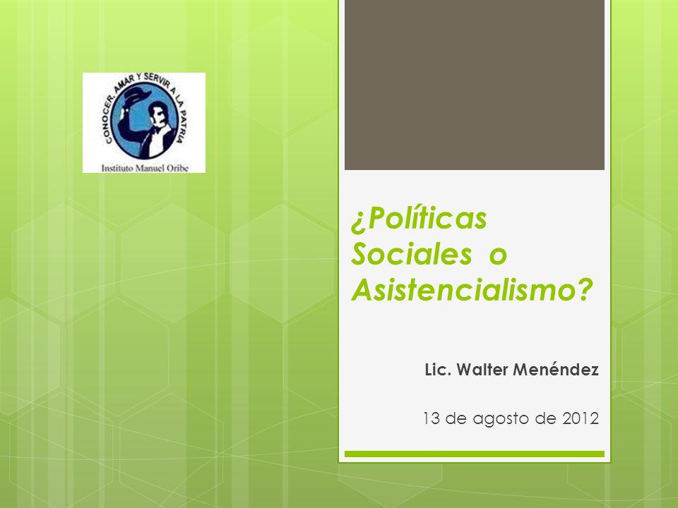 ¿Políticas Sociales o Asistencialismo? Lic. Walter Menéndez 13 de agosto de 2012