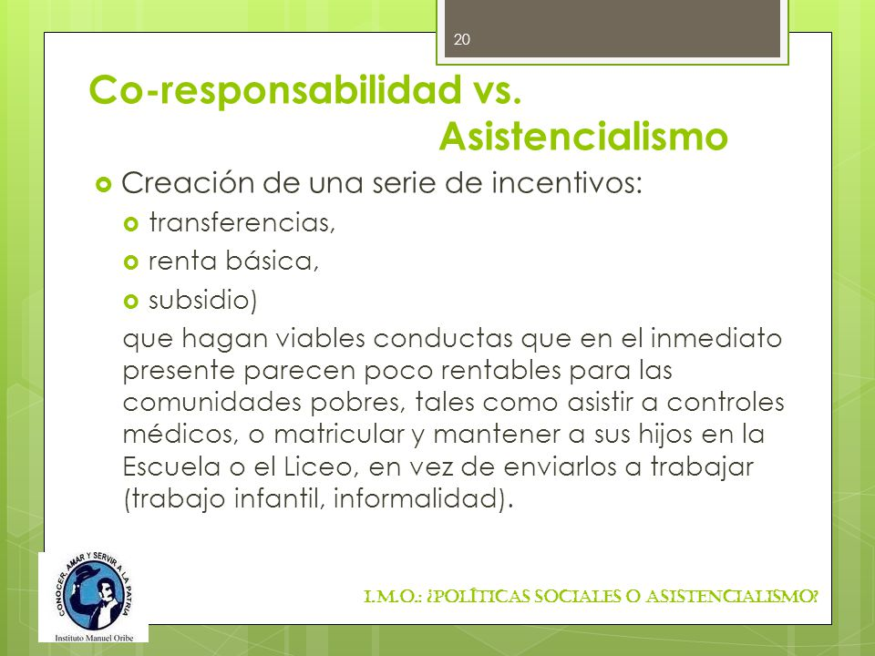 Co-responsabilidad vs. Asistencialismo Creación de una serie de incentivos: transferencias, renta básica, subsidio) que hagan viables conductas que en