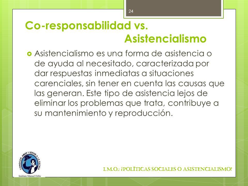 Co-responsabilidad vs. Asistencialismo Asistencialismo es una forma de asistencia o de ayuda al necesitado, caracterizada por dar respuestas inmediata