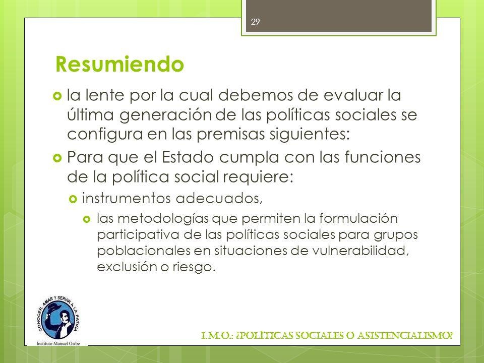 Resumiendo la lente por la cual debemos de evaluar la última generación de las políticas sociales se configura en las premisas siguientes: Para que el