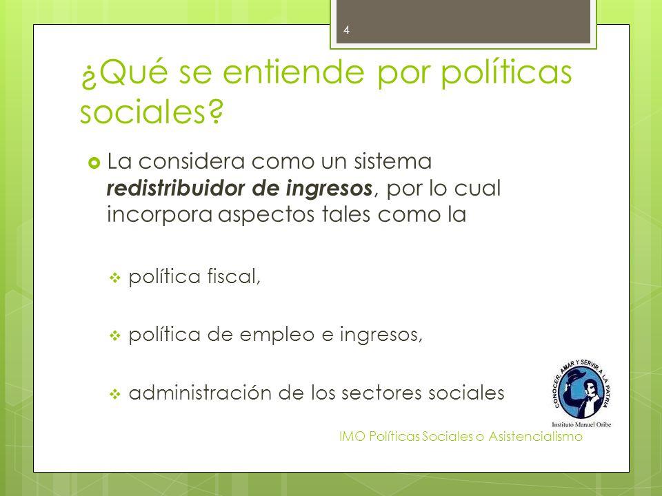 ¿Qué se entiende por políticas sociales? La considera como un sistema redistribuidor de ingresos, por lo cual incorpora aspectos tales como la polític