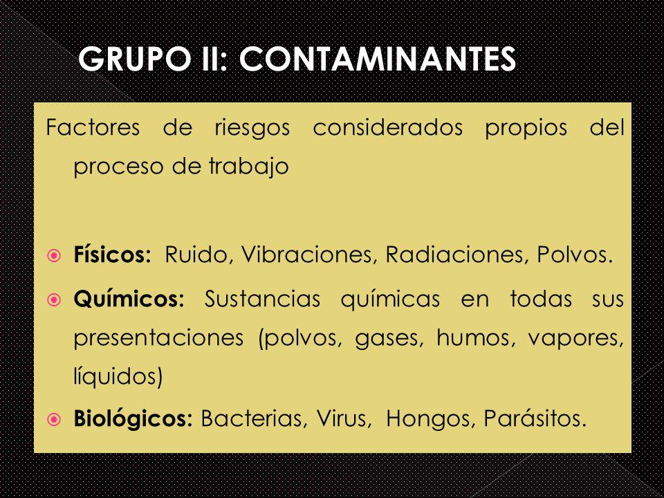 Factores de riesgos considerados propios del proceso de trabajo Físicos: Ruido, Vibraciones, Radiaciones, Polvos. Químicos: Sustancias químicas en tod