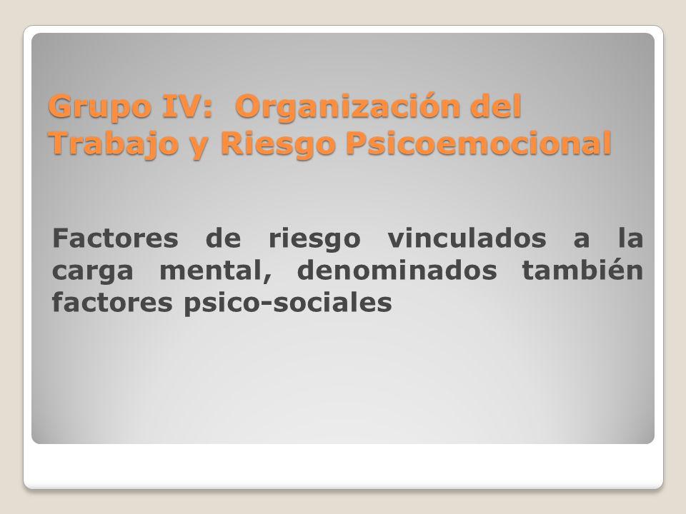 Grupo IV: Organización del Trabajo y Riesgo Psicoemocional Factores de riesgo vinculados a la carga mental, denominados también factores psico-sociale