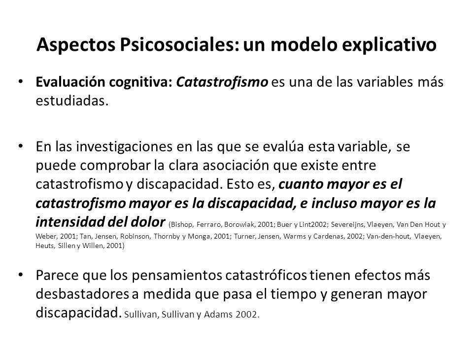 Aspectos Psicosociales: un modelo explicativo Evaluación cognitiva: Catastrofismo es una de las variables más estudiadas. En las investigaciones en la