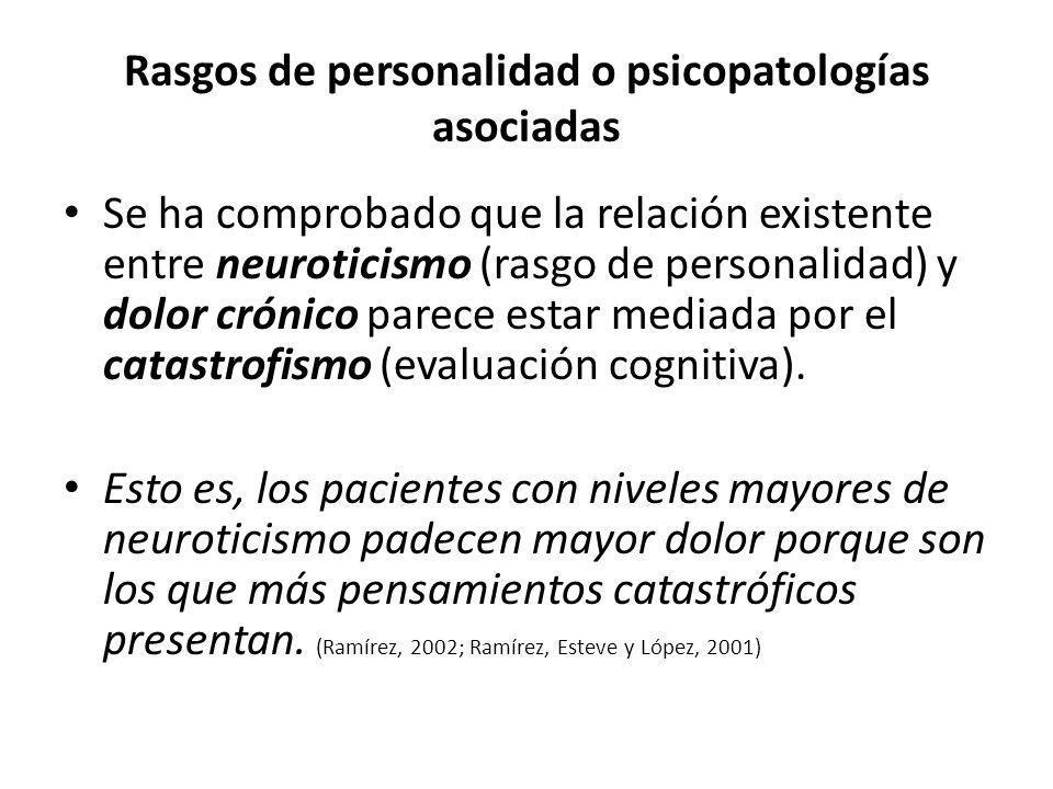 Rasgos de personalidad o psicopatologías asociadas Se ha comprobado que la relación existente entre neuroticismo (rasgo de personalidad) y dolor cróni