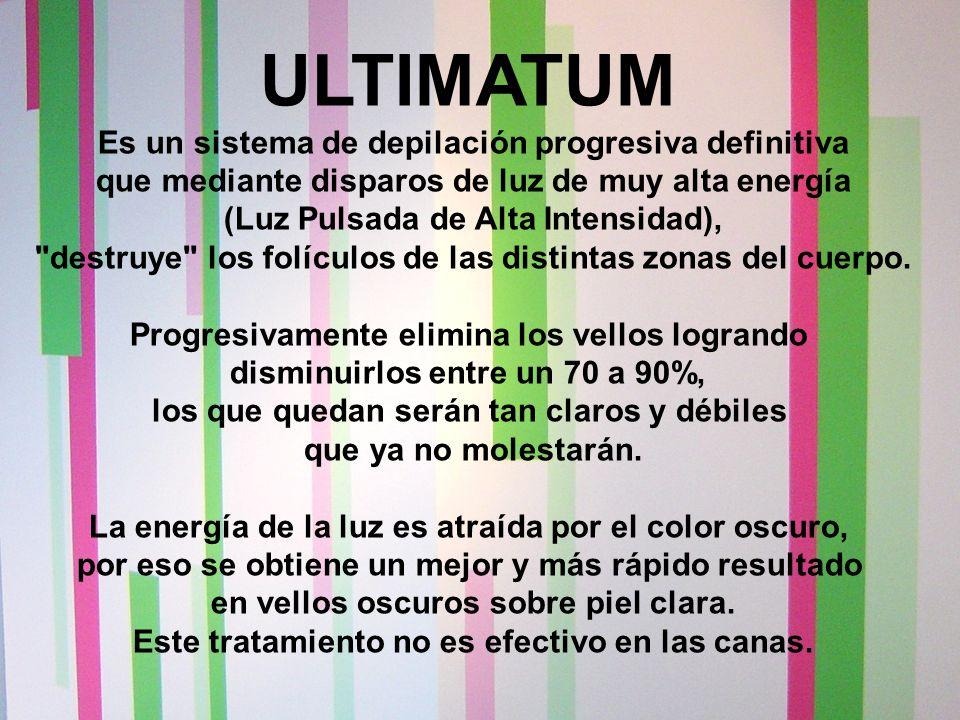 ULTIMATUM Es un sistema de depilación progresiva definitiva que mediante disparos de luz de muy alta energía (Luz Pulsada de Alta Intensidad), destruye los folículos de las distintas zonas del cuerpo.