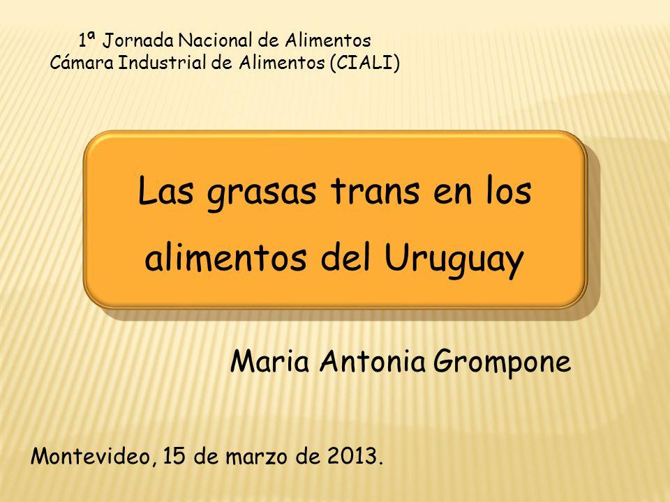 1ª Jornada Nacional de Alimentos Cámara Industrial de Alimentos (CIALI) Maria Antonia Grompone Montevideo, 15 de marzo de 2013. Las grasas trans en lo