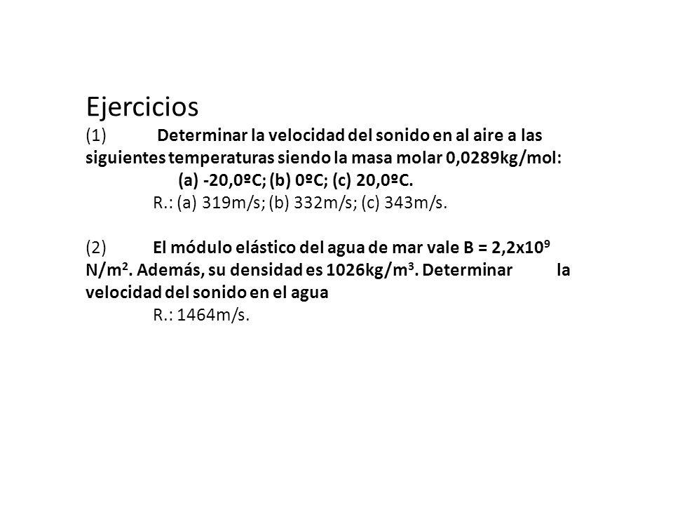 Ejercicios (1) Determinar la velocidad del sonido en al aire a las siguientes temperaturas siendo la masa molar 0,0289kg/mol: (a) -20,0ºC; (b) 0ºC; (c) 20,0ºC.