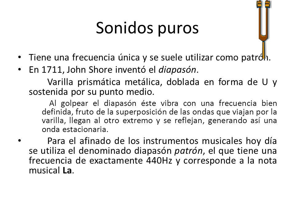 Sonidos puros Tiene una frecuencia única y se suele utilizar como patrón.