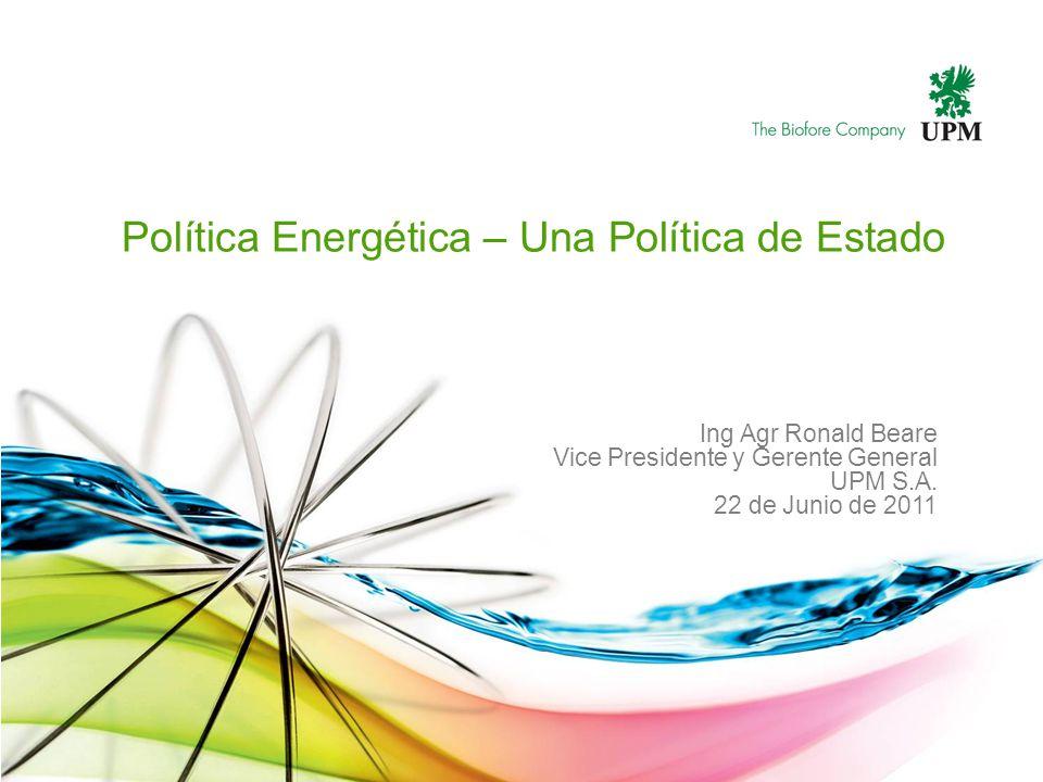 Política Energética – Una Política de Estado Ing Agr Ronald Beare Vice Presidente y Gerente General UPM S.A. 22 de Junio de 2011